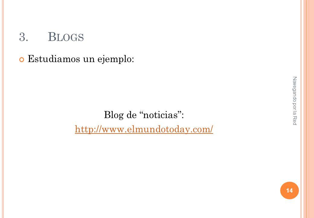3.B LOGS Estudiamos un ejemplo: Blog de noticias: http://www.elmundotoday.com/ Navegando por la Red 14