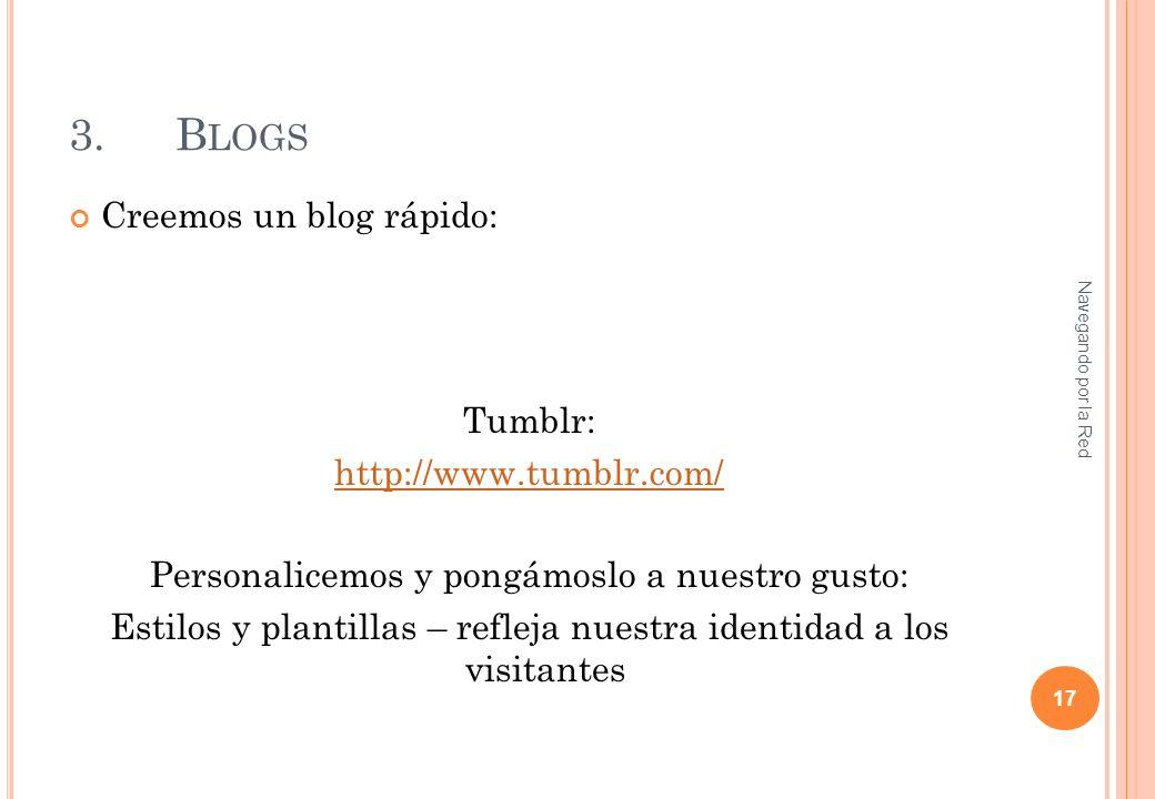 3.B LOGS Creemos un blog rápido: Tumblr: http://www.tumblr.com/ Personalicemos y pongámoslo a nuestro gusto: Estilos y plantillas – refleja nuestra identidad a los visitantes Navegando por la Red 17