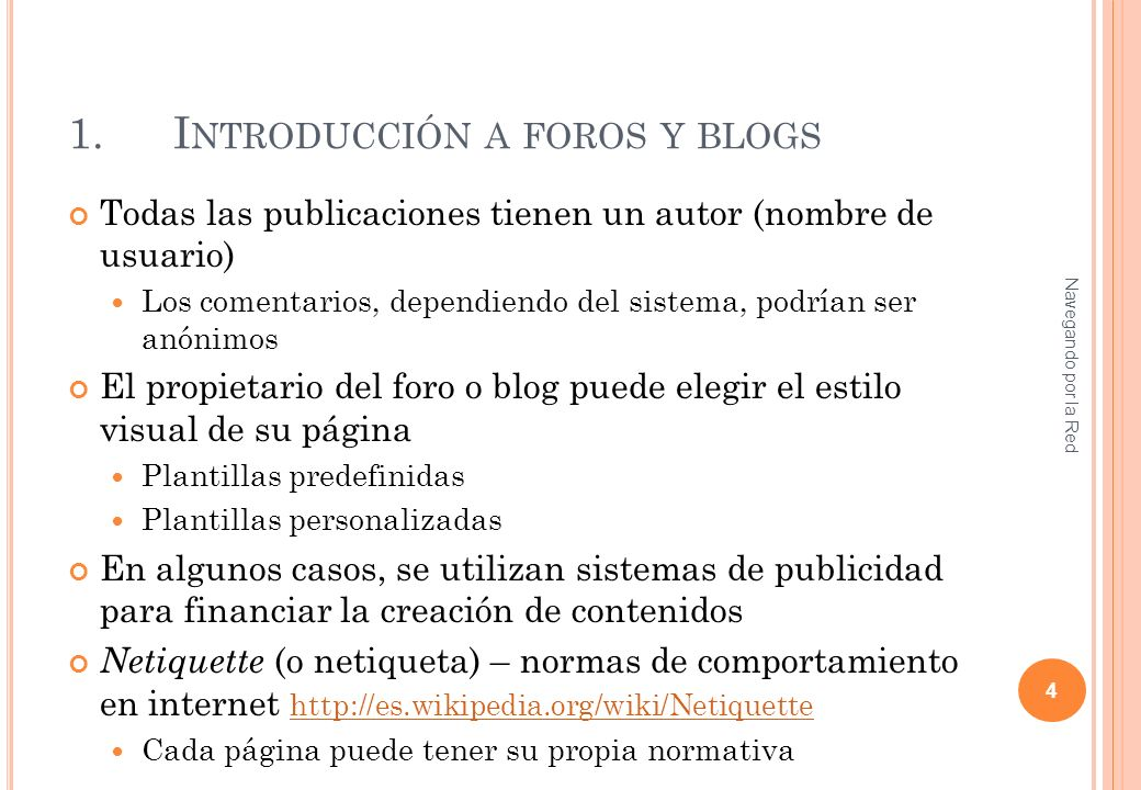 1.I NTRODUCCIÓN A FOROS Y BLOGS Todas las publicaciones tienen un autor (nombre de usuario) Los comentarios, dependiendo del sistema, podrían ser anónimos El propietario del foro o blog puede elegir el estilo visual de su página Plantillas predefinidas Plantillas personalizadas En algunos casos, se utilizan sistemas de publicidad para financiar la creación de contenidos Netiquette (o netiqueta) – normas de comportamiento en internet http://es.wikipedia.org/wiki/Netiquette http://es.wikipedia.org/wiki/Netiquette Cada página puede tener su propia normativa Navegando por la Red 4