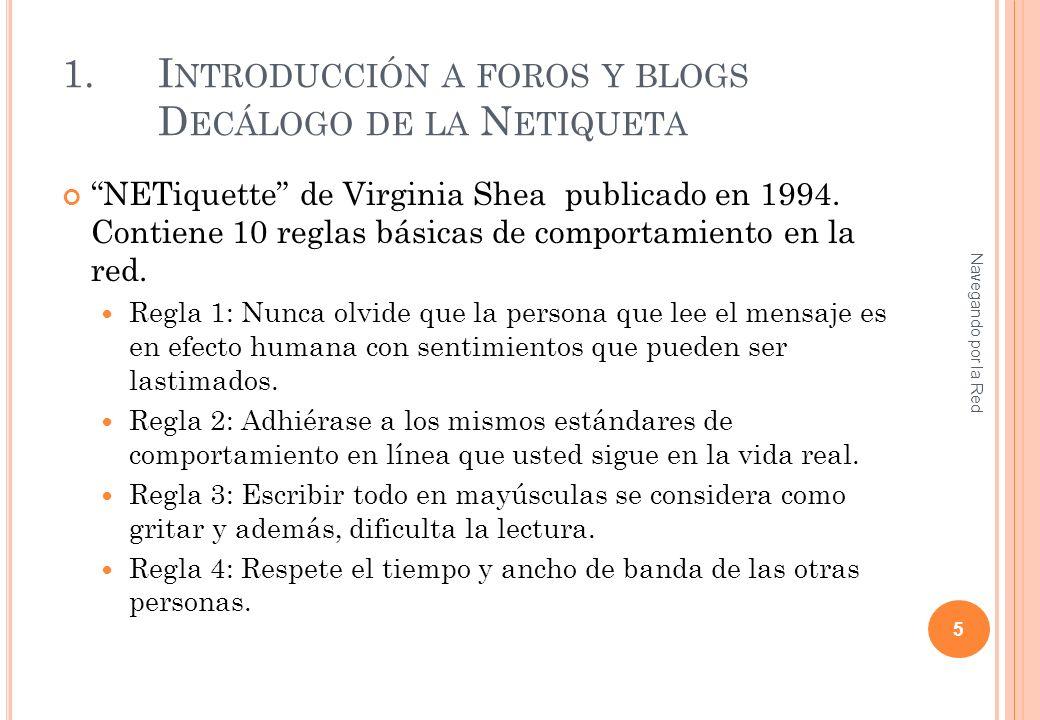 1.I NTRODUCCIÓN A FOROS Y BLOGS D ECÁLOGO DE LA N ETIQUETA NETiquette de Virginia Shea publicado en 1994. Contiene 10 reglas básicas de comportamiento