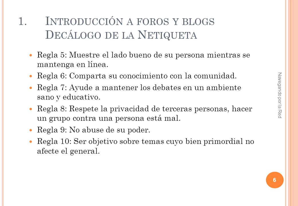 1.I NTRODUCCIÓN A FOROS Y BLOGS D ECÁLOGO DE LA N ETIQUETA Regla 5: Muestre el lado bueno de su persona mientras se mantenga en línea. Regla 6: Compar
