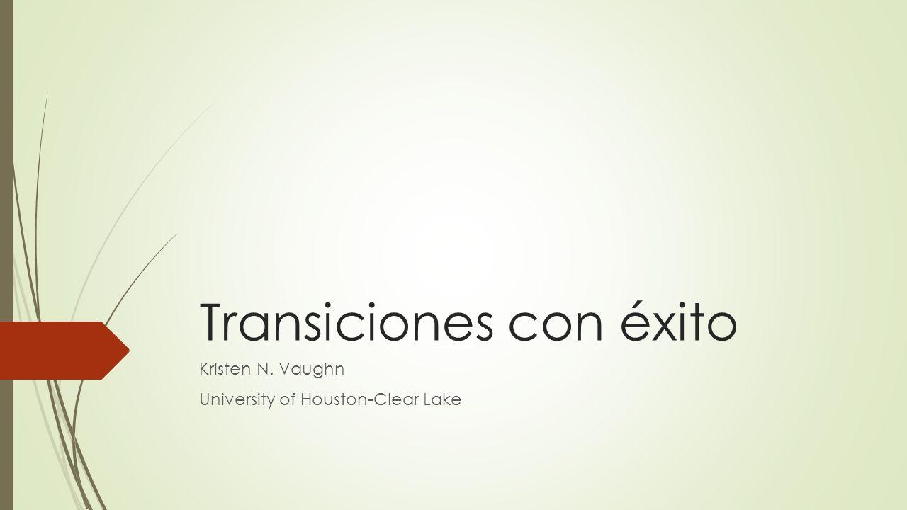 Transiciones con éxito Kristen N. Vaughn University of Houston-Clear Lake