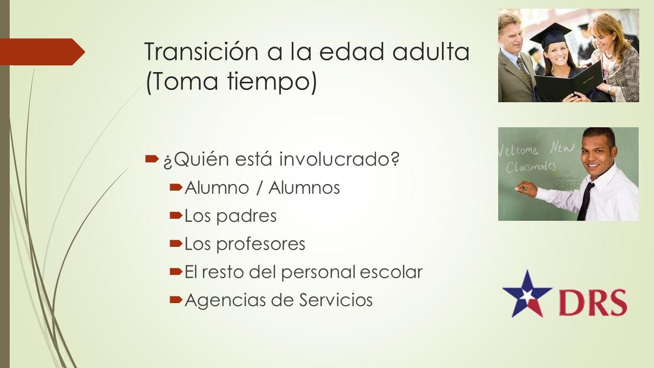 Transición a la edad adulta (Toma tiempo) ¿Quién está involucrado? Alumno / Alumnos Los padres Los profesores El resto del personal escolar Agencias d