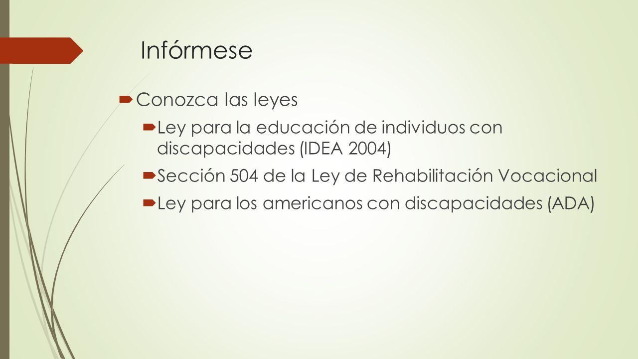 Infórmese Conozca las leyes Ley para la educación de individuos con discapacidades (IDEA 2004) Sección 504 de la Ley de Rehabilitación Vocacional Ley