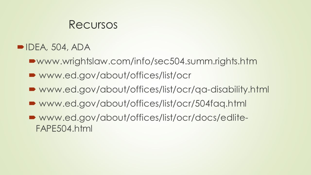 Recursos IDEA, 504, ADA www.wrightslaw.com/info/sec504.summ.rights.htm www.ed.gov/about/offices/list/ocr www.ed.gov/about/offices/list/ocr/qa-disabili