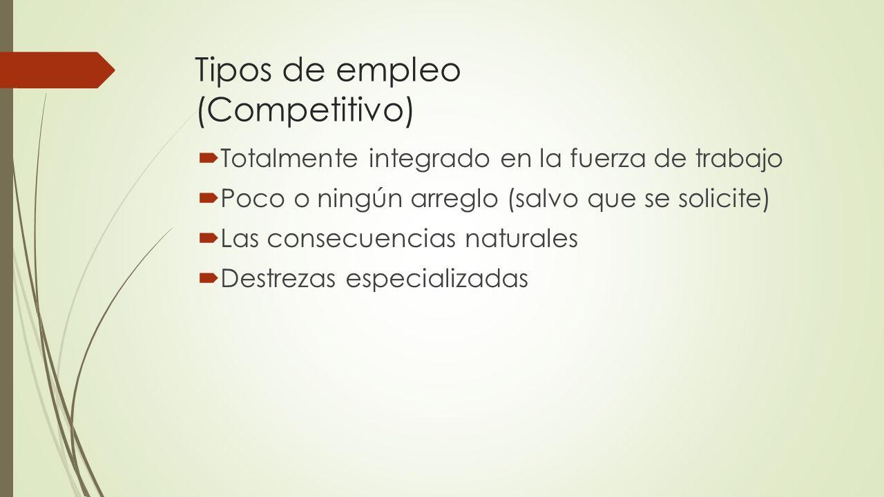 Tipos de empleo (Competitivo) Totalmente integrado en la fuerza de trabajo Poco o ningún arreglo (salvo que se solicite) Las consecuencias naturales D