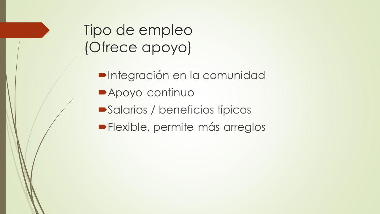 Tipo de empleo (Ofrece apoyo) Integración en la comunidad Apoyo continuo Salarios / beneficios típicos Flexible, permite más arreglos