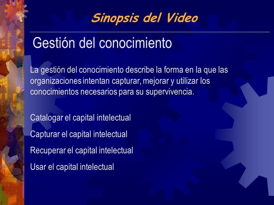 Sinopsis del Video Gestión del conocimiento La gestión del conocimiento describe la forma en la que las organizaciones intentan capturar, mejorar y utilizar los conocimientos necesarios para su supervivencia.