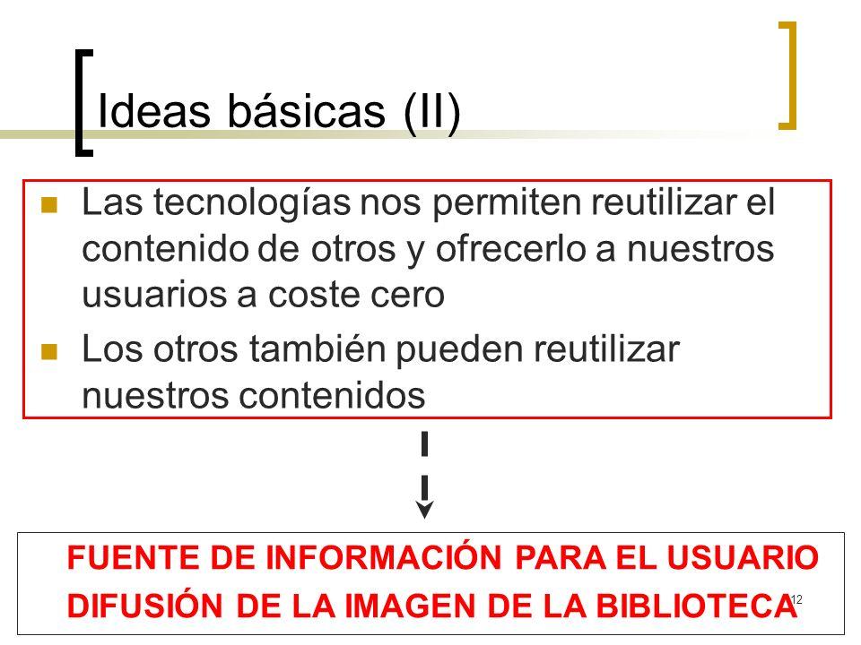 12 Ideas básicas (II) Las tecnologías nos permiten reutilizar el contenido de otros y ofrecerlo a nuestros usuarios a coste cero Los otros también pueden reutilizar nuestros contenidos FUENTE DE INFORMACIÓN PARA EL USUARIO DIFUSIÓN DE LA IMAGEN DE LA BIBLIOTECA
