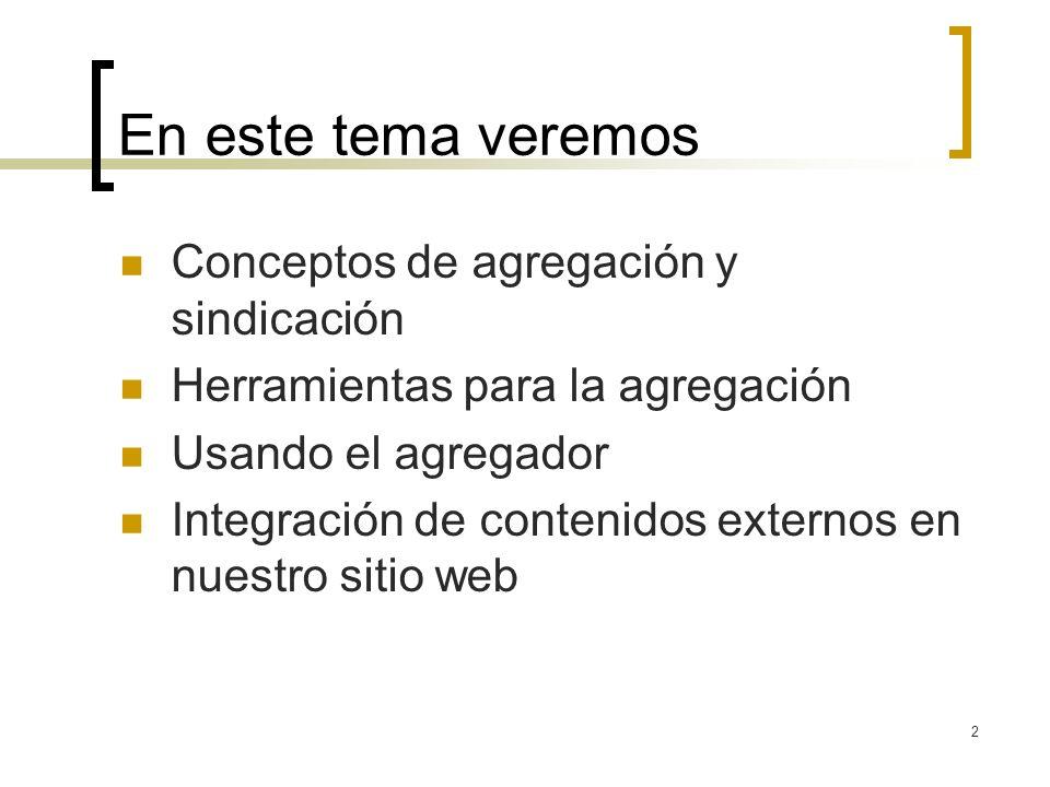 2 En este tema veremos Conceptos de agregación y sindicación Herramientas para la agregación Usando el agregador Integración de contenidos externos en nuestro sitio web