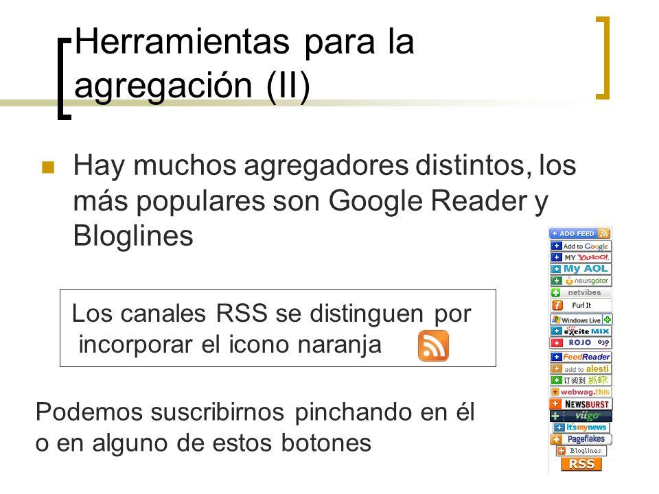 5 Herramientas para la agregación (II) Hay muchos agregadores distintos, los más populares son Google Reader y Bloglines Los canales RSS se distinguen por incorporar el icono naranja Podemos suscribirnos pinchando en él o en alguno de estos botones