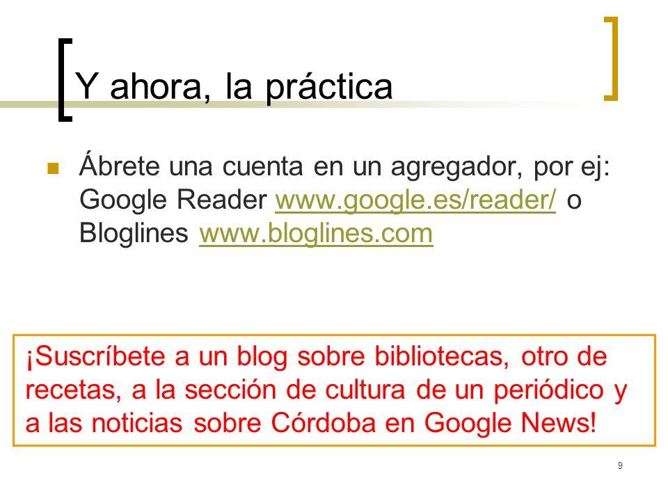 9 Y ahora, la práctica Ábrete una cuenta en un agregador, por ej: Google Reader www.google.es/reader/ o Bloglines www.bloglines.comwww.google.es/reader/www.bloglines.com ¡Suscríbete a un blog sobre bibliotecas, otro de recetas, a la sección de cultura de un periódico y a las noticias sobre Córdoba en Google News!