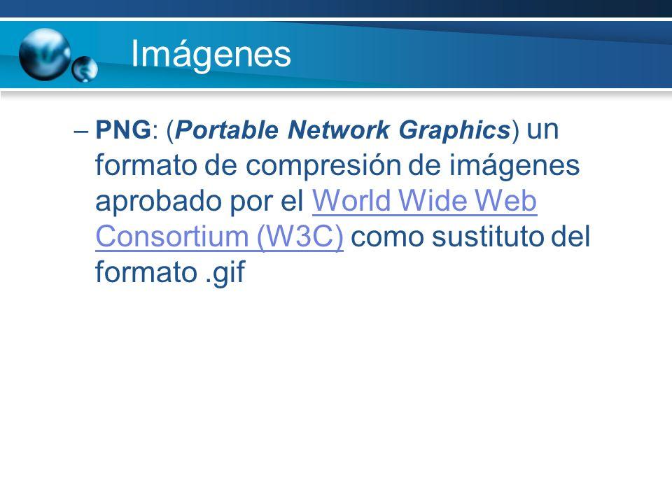 Imágenes –PNG: (Portable Network Graphics) un formato de compresión de imágenes aprobado por el World Wide Web Consortium (W3C) como sustituto del formato.gifWorld Wide Web Consortium (W3C)