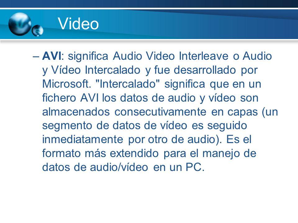 Video –AVI: significa Audio Video Interleave o Audio y Vídeo Intercalado y fue desarrollado por Microsoft.