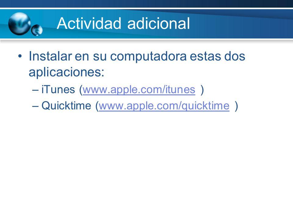 Actividad adicional Instalar en su computadora estas dos aplicaciones: –iTunes (www.apple.com/itunes )www.apple.com/itunes –Quicktime (www.apple.com/quicktime )www.apple.com/quicktime