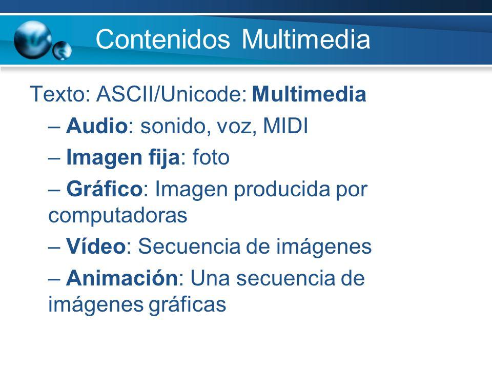 Contenidos Multimedia Texto: ASCII/Unicode: Multimedia – Audio: sonido, voz, MIDI – Imagen fija: foto – Gráfico: Imagen producida por computadoras – Vídeo: Secuencia de imágenes – Animación: Una secuencia de imágenes gráficas