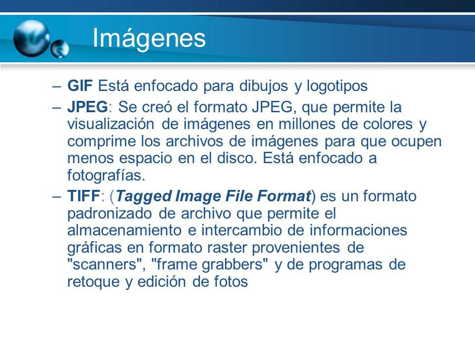 Imágenes –GIF Está enfocado para dibujos y logotipos –JPEG: Se creó el formato JPEG, que permite la visualización de imágenes en millones de colores y comprime los archivos de imágenes para que ocupen menos espacio en el disco.