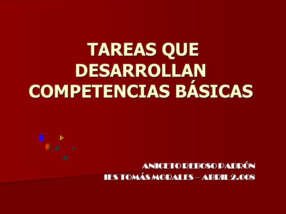 TAREAS QUE DESARROLLAN COMPETENCIAS BÁSICAS TAREAS QUE DESARROLLAN COMPETENCIAS BÁSICAS ANICETO REBOSO PADRÓN IES TOMÁS MORALES – ABRIL 2.008