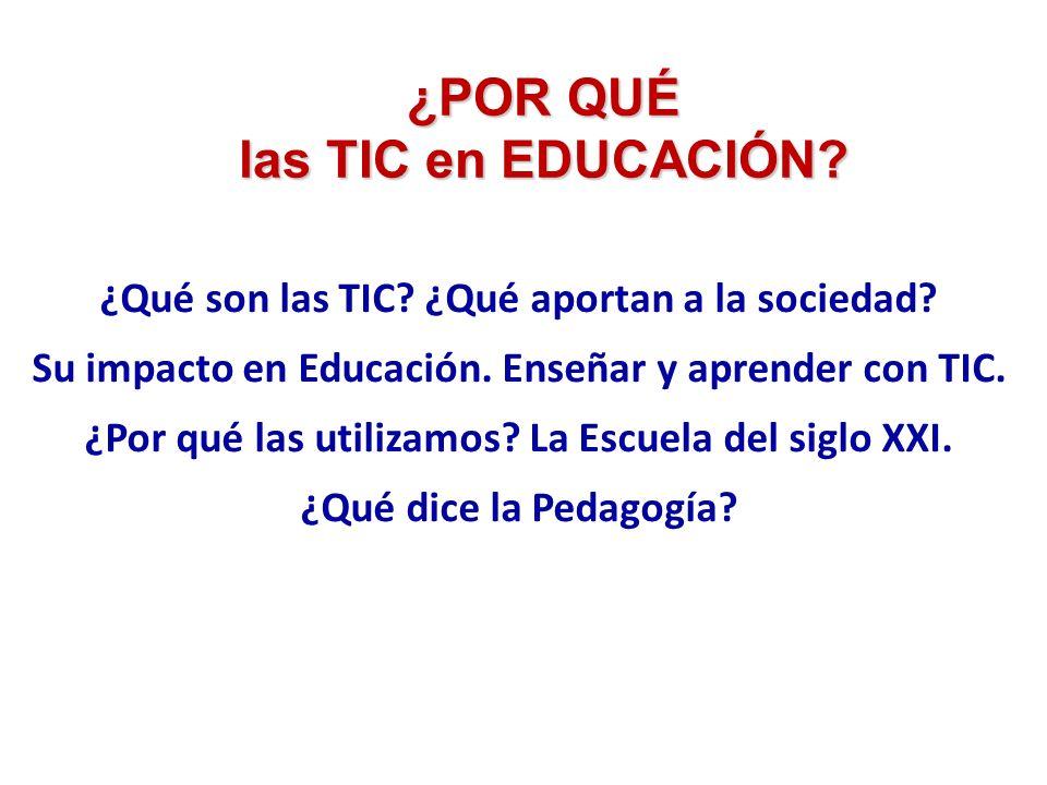 ¿POR QUÉ las TIC en EDUCACIÓN? ¿Qué son las TIC? ¿Qué aportan a la sociedad? Su impacto en Educación. Enseñar y aprender con TIC. ¿Por qué las utiliza