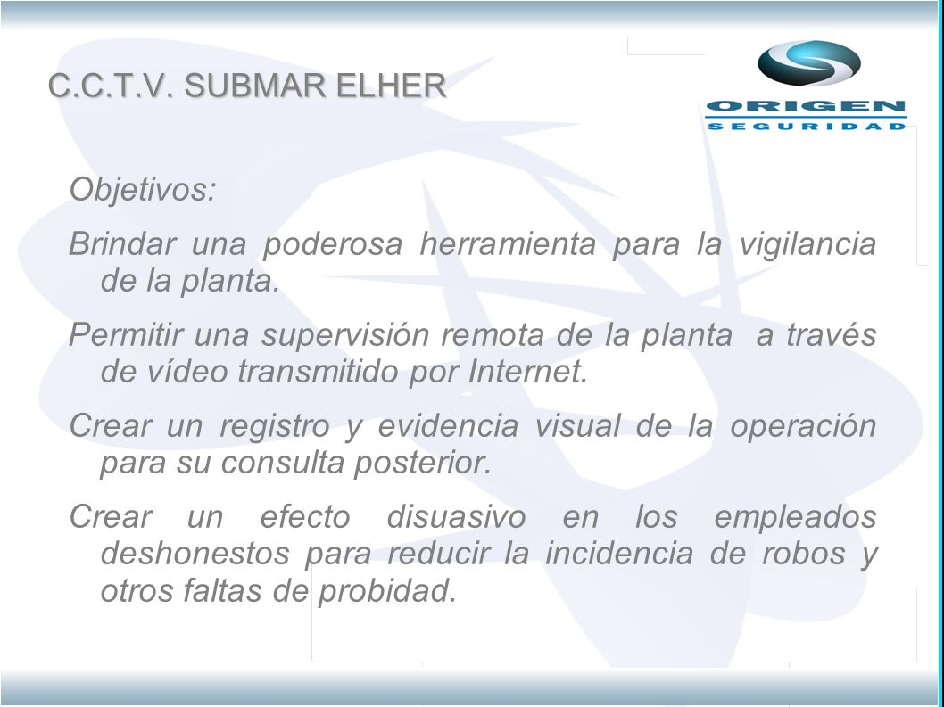 C.C.T.V. SUBMAR ELHER Objetivos: Brindar una poderosa herramienta para la vigilancia de la planta. Permitir una supervisión remota de la planta a trav