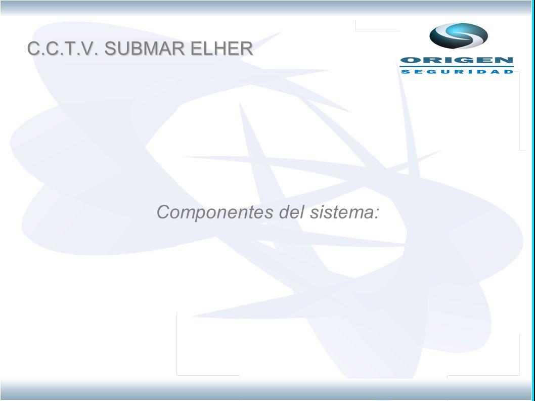 C.C.T.V. SUBMAR ELHER Componentes del sistema: