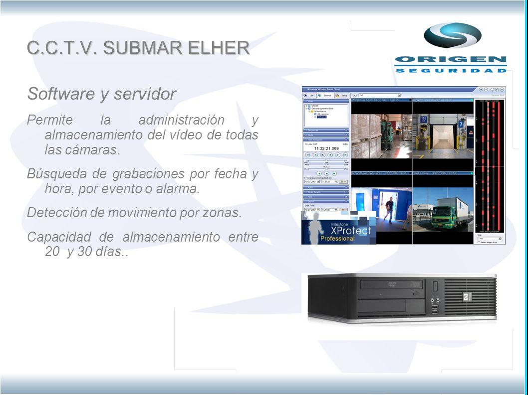 C.C.T.V. SUBMAR ELHER Software y servidor Permite la administración y almacenamiento del vídeo de todas las cámaras. Búsqueda de grabaciones por fecha
