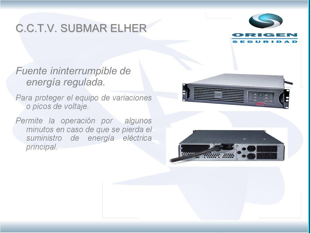 C.C.T.V. SUBMAR ELHER Fuente ininterrumpible de energía regulada. Para proteger el equipo de variaciones o picos de voltaje. Permite la operación por