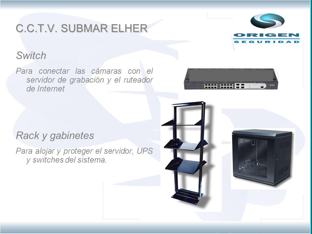 C.C.T.V. SUBMAR ELHER Switch Para conectar las cámaras con el servidor de grabación y el ruteador de Internet Rack y gabinetes Para alojar y proteger