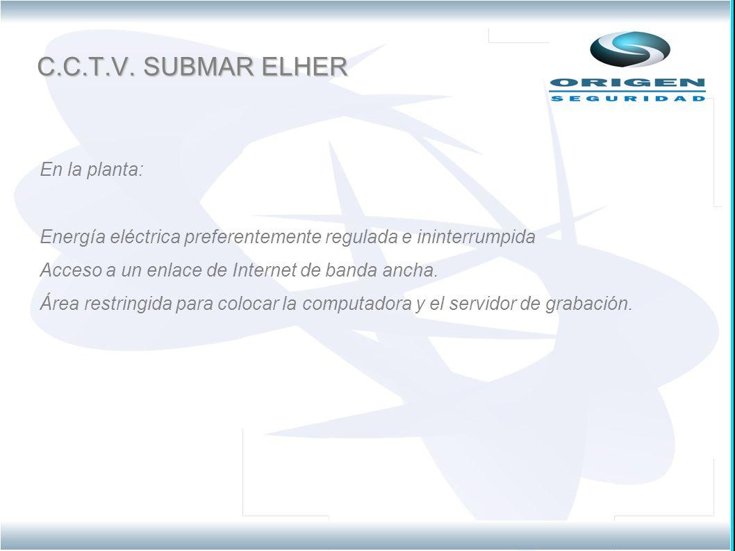 C.C.T.V. SUBMAR ELHER En la planta: Energía eléctrica preferentemente regulada e ininterrumpida Acceso a un enlace de Internet de banda ancha. Área re