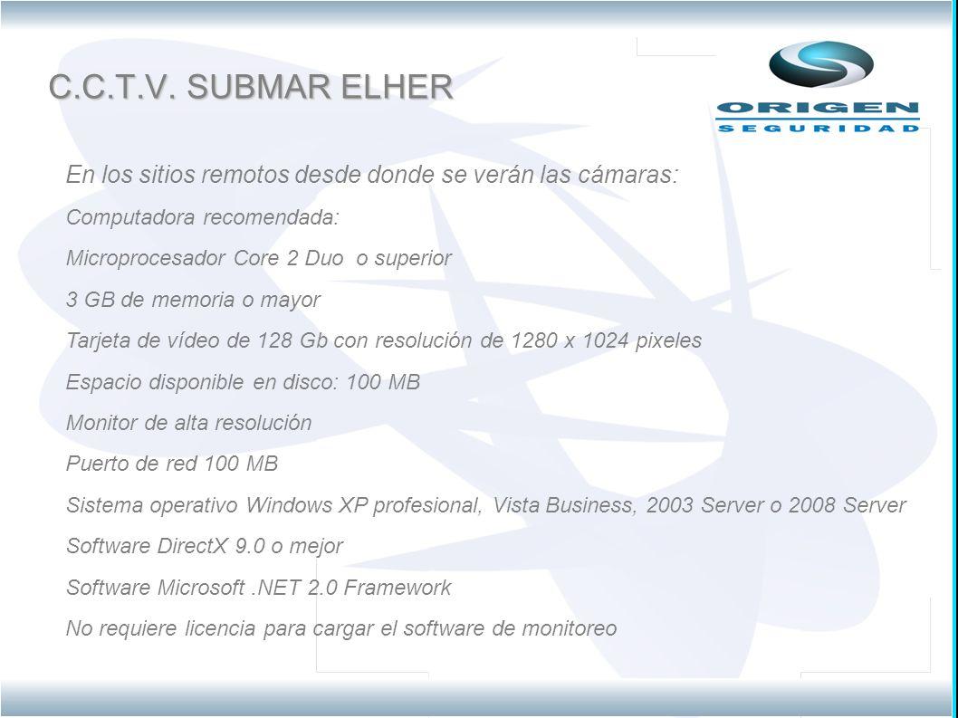 C.C.T.V. SUBMAR ELHER En los sitios remotos desde donde se verán las cámaras: Computadora recomendada: Microprocesador Core 2 Duo o superior 3 GB de m