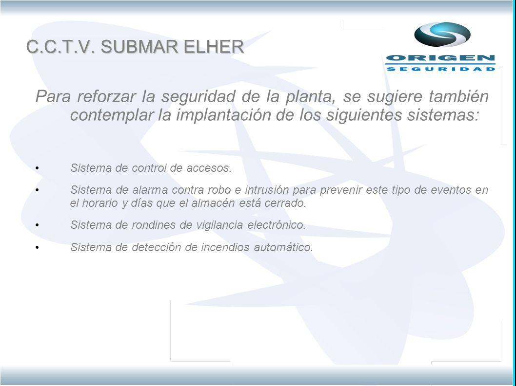 C.C.T.V. SUBMAR ELHER Para reforzar la seguridad de la planta, se sugiere también contemplar la implantación de los siguientes sistemas: Sistema de co