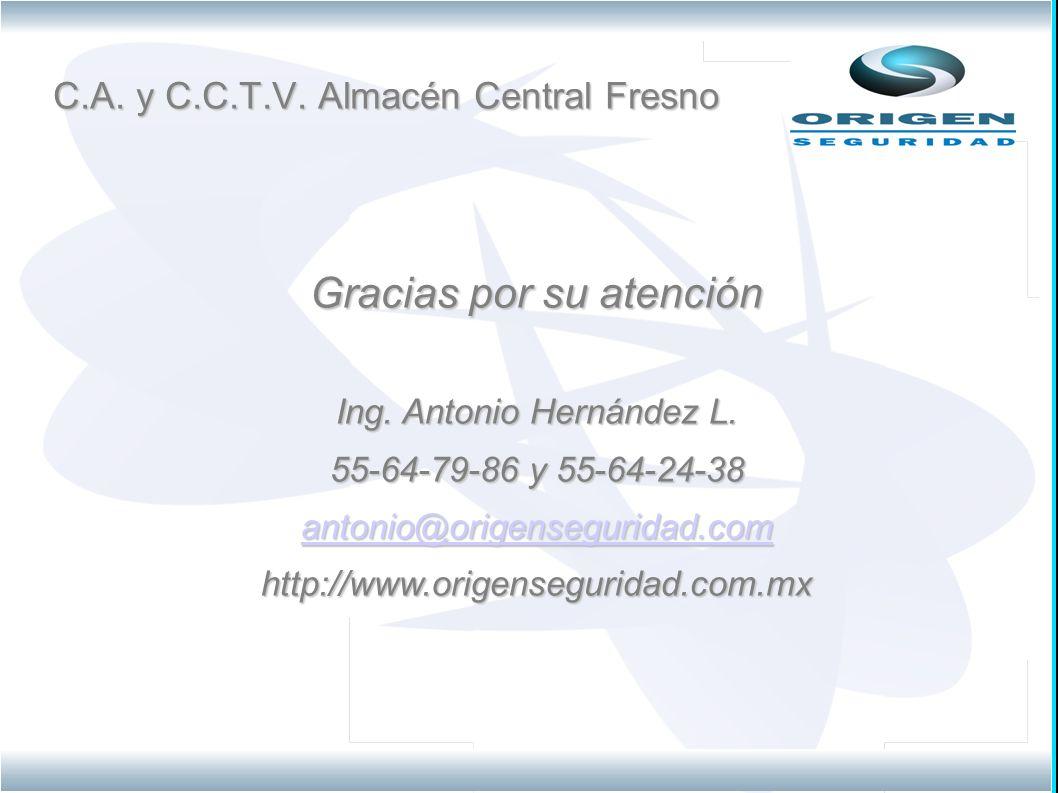 C.A. y C.C.T.V. Almacén Central Fresno Gracias por su atención Ing. Antonio Hernández L. 55-64-79-86 y 55-64-24-38 antonio@origenseguridad.com http://