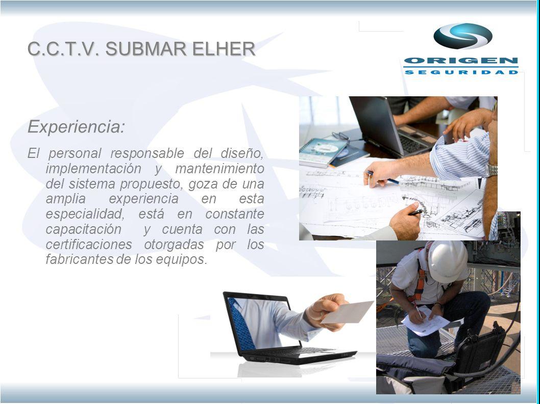 C.C.T.V. SUBMAR ELHER Experiencia: El personal responsable del diseño, implementación y mantenimiento del sistema propuesto, goza de una amplia experi
