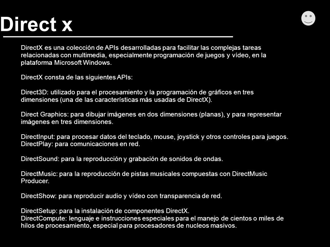 Direct x DirectX es una colección de APIs desarrolladas para facilitar las complejas tareas relacionadas con multimedia, especialmente programación de juegos y vídeo, en la plataforma Microsoft Windows.