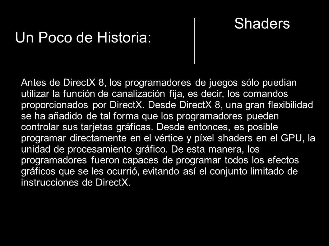 Shaders Un Poco de Historia: Antes de DirectX 8, los programadores de juegos sólo puedian utilizar la función de canalización fija, es decir, los comandos proporcionados por DirectX.