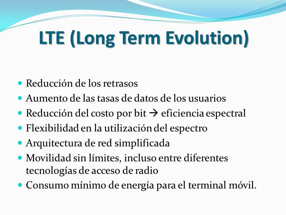 LTE (Long Term Evolution) Reducción de los retrasos Aumento de las tasas de datos de los usuarios Reducción del costo por bit eficiencia espectral Flexibilidad en la utilización del espectro Arquitectura de red simplificada Movilidad sin límites, incluso entre diferentes tecnologías de acceso de radio Consumo mínimo de energía para el terminal móvil.