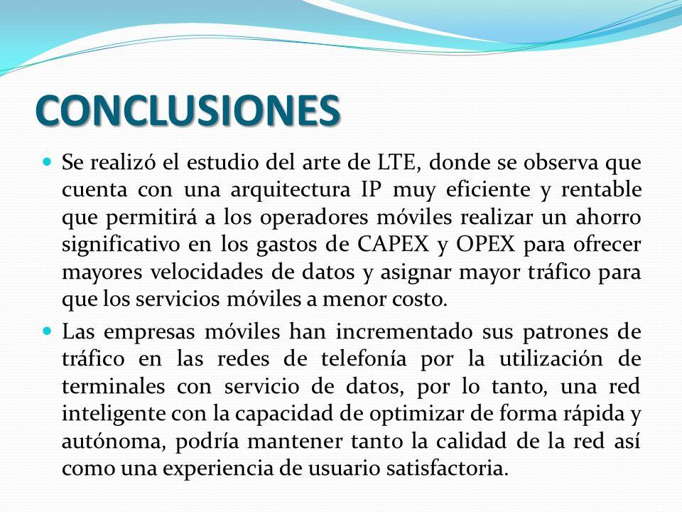 CONCLUSIONES Se realizó el estudio del arte de LTE, donde se observa que cuenta con una arquitectura IP muy eficiente y rentable que permitirá a los operadores móviles realizar un ahorro significativo en los gastos de CAPEX y OPEX para ofrecer mayores velocidades de datos y asignar mayor tráfico para que los servicios móviles a menor costo.