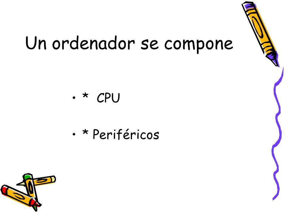 Un ordenador se compone * CPU * Periféricos