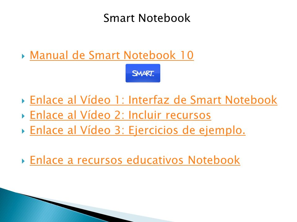 Manual de Smart Notebook 10 Enlace al Vídeo 1: Interfaz de Smart Notebook Enlace al Vídeo 2: Incluir recursos Enlace al Vídeo 3: Ejercicios de ejemplo.