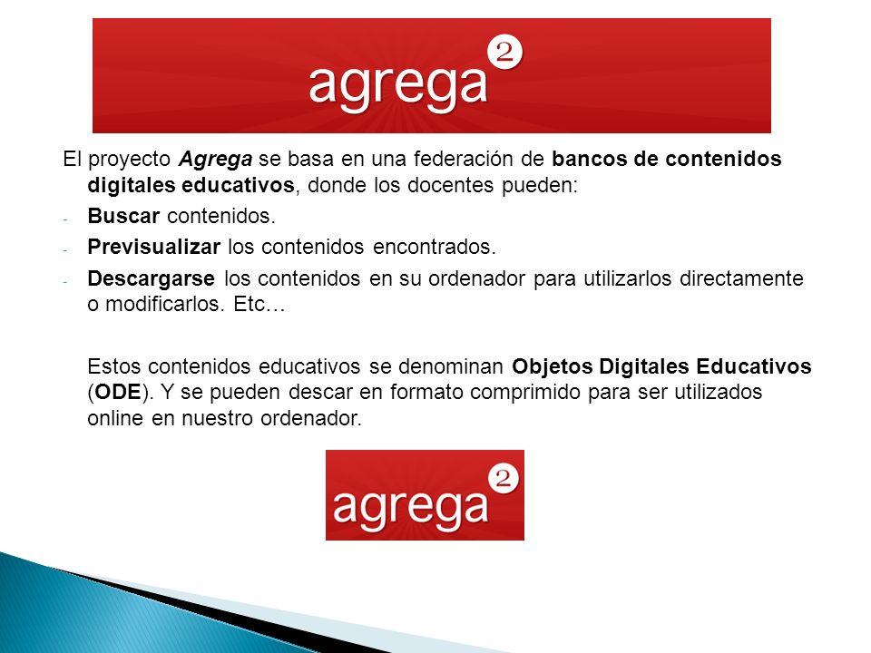 El proyecto Agrega se basa en una federación de bancos de contenidos digitales educativos, donde los docentes pueden: - Buscar contenidos.