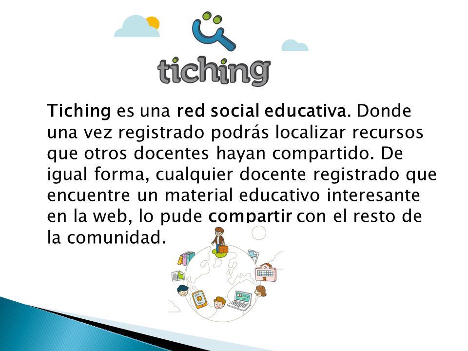 Tiching es una red social educativa. Donde una vez registrado podrás localizar recursos que otros docentes hayan compartido. De igual forma, cualquier