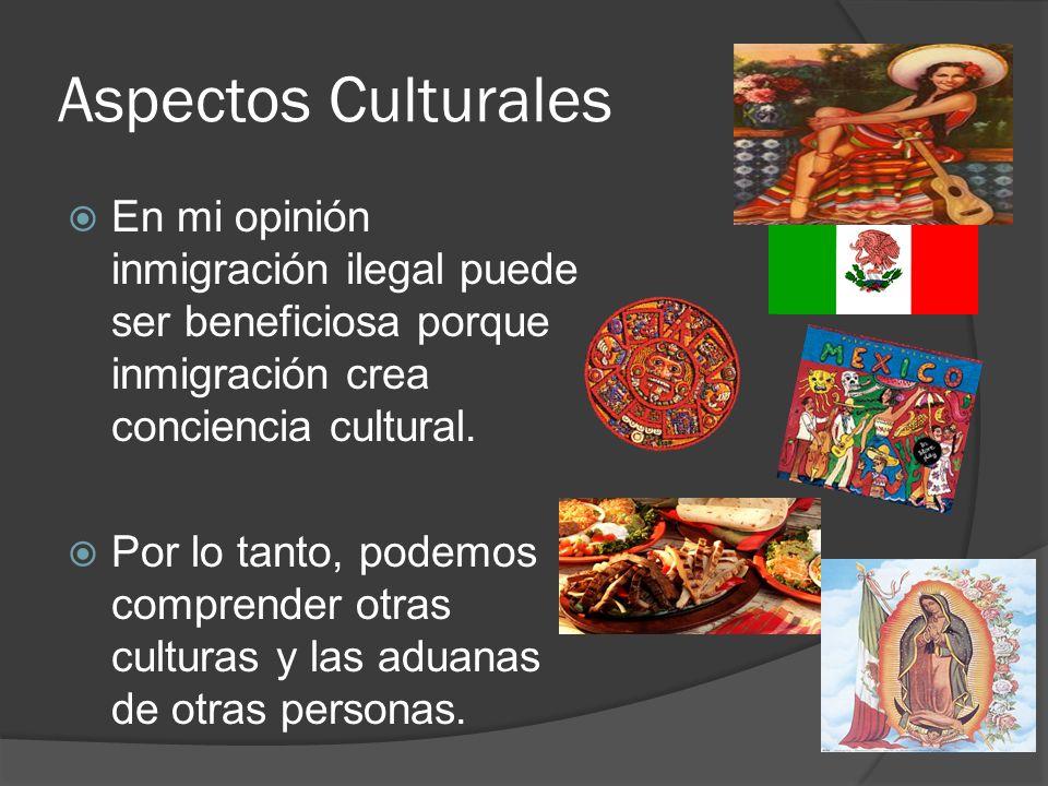 Aspectos Culturales En mi opinión inmigración ilegal puede ser beneficiosa porque inmigración crea conciencia cultural.