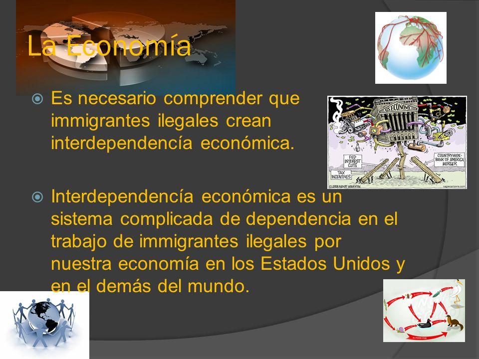 La Economía Es necesario comprender que immigrantes ilegales crean interdependencía económica.