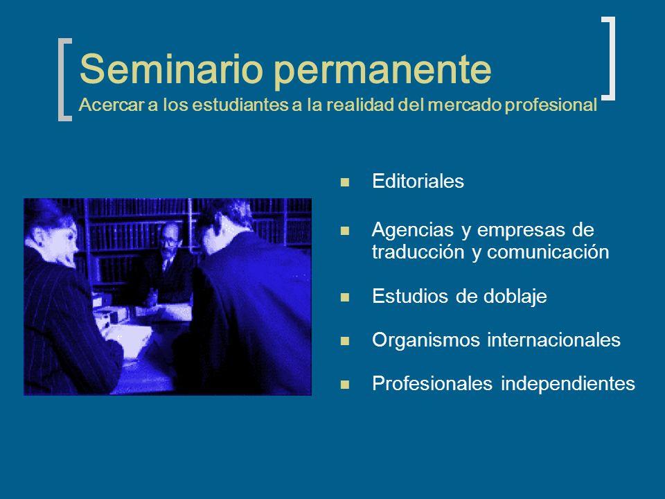 Seminario permanente Acercar a los estudiantes a la realidad del mercado profesional Editoriales Agencias y empresas de traducción y comunicación Estudios de doblaje Organismos internacionales Profesionales independientes