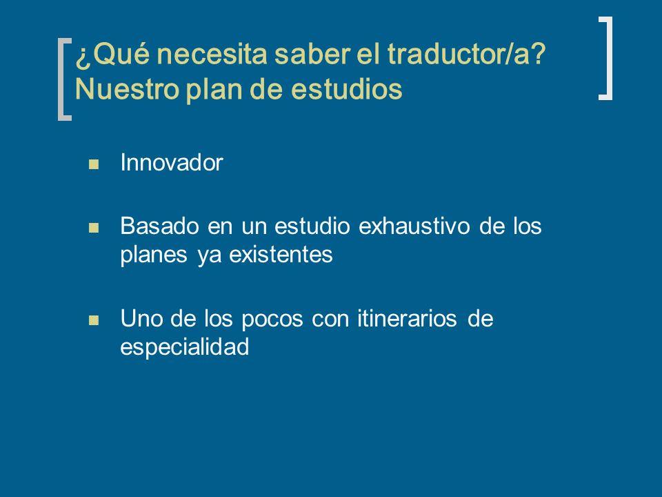 ¿Qué necesita saber el traductor/a? Nuestro plan de estudios Innovador Basado en un estudio exhaustivo de los planes ya existentes Uno de los pocos co