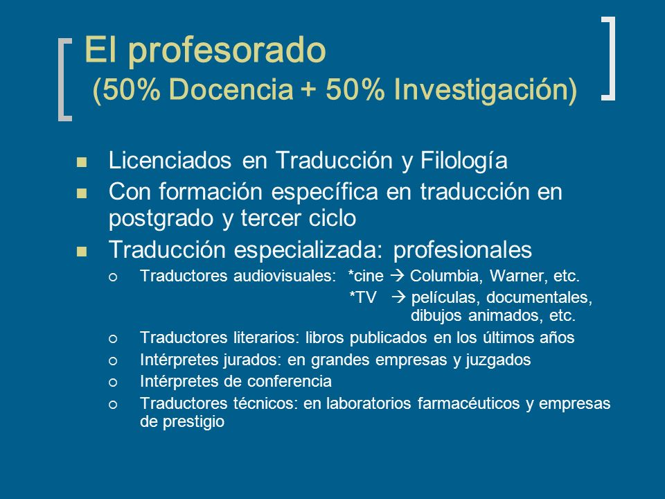 El profesorado (50% Docencia + 50% Investigación) Licenciados en Traducción y Filología Con formación específica en traducción en postgrado y tercer ciclo Traducción especializada: profesionales Traductores audiovisuales: *cine Columbia, Warner, etc.