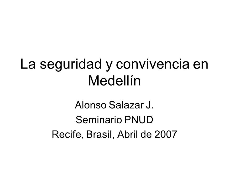 La seguridad y convivencia en Medellín Alonso Salazar J. Seminario PNUD Recife, Brasil, Abril de 2007