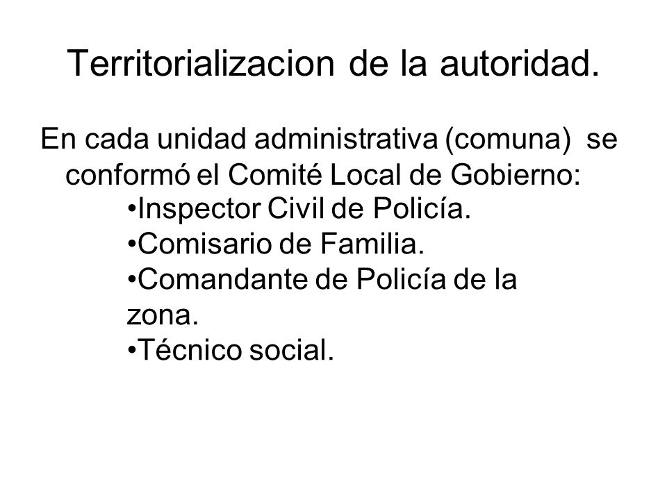 Territorializacion de la autoridad. En cada unidad administrativa (comuna) se conformó el Comité Local de Gobierno: Inspector Civil de Policía. Comisa