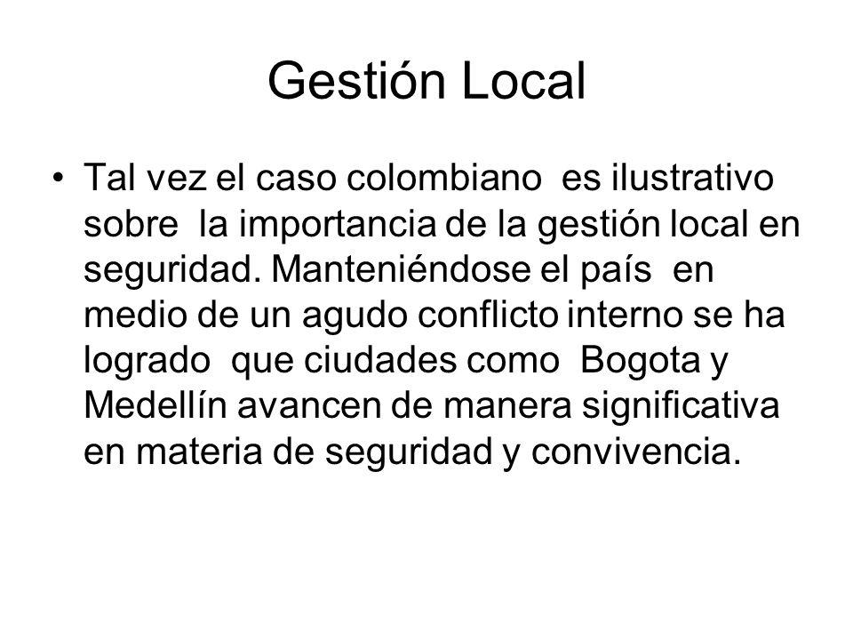 Gestión Local Tal vez el caso colombiano es ilustrativo sobre la importancia de la gestión local en seguridad. Manteniéndose el país en medio de un ag