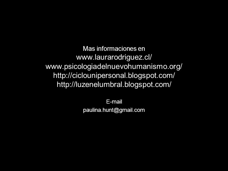 Mas informaciones en www.laurarodriguez.cl/ www.psicologiadelnuevohumanismo.org/ http://ciclounipersonal.blogspot.com/ http://luzenelumbral.blogspot.c